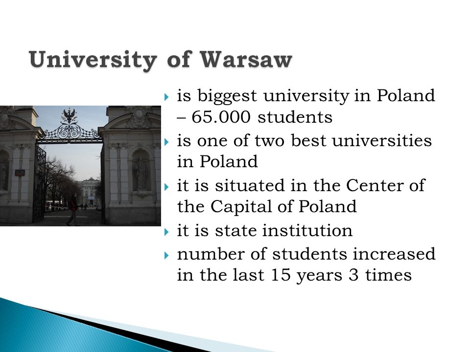 is biggest university in Poland – students is one of two best universities in Poland it is situated in the Center of the Capital of Poland it is state institution number of students increased in the last 15 years 3 times