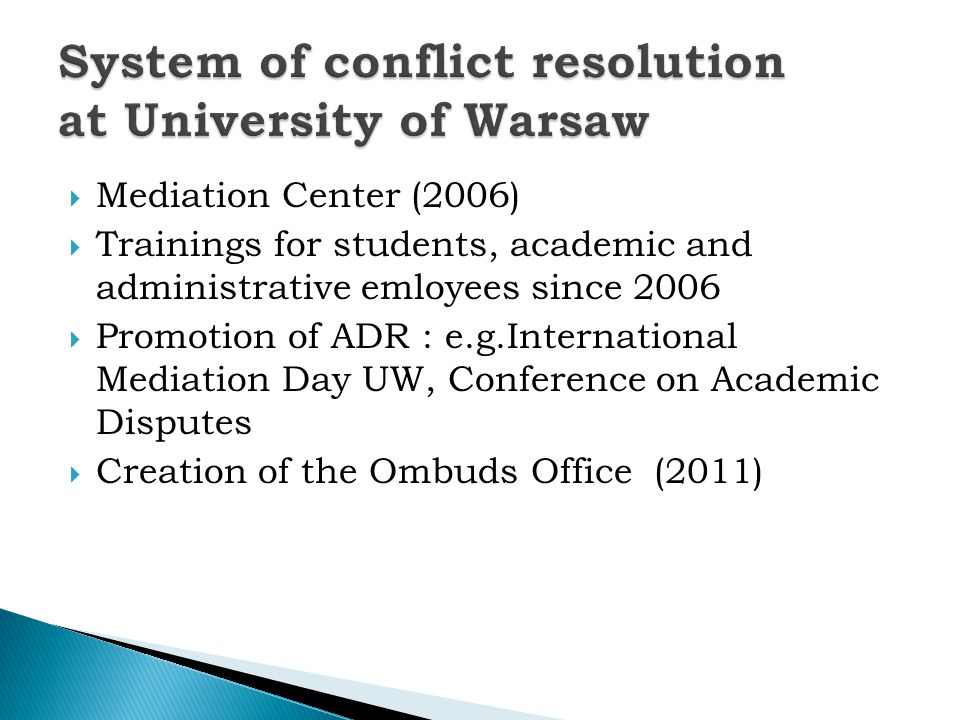 Mediation Center (2006) Trainings for students, academic and administrative emloyees since 2006 Promotion of ADR : e.g.International Mediation Day UW, Conference on Academic Disputes Creation of the Ombuds Office (2011)