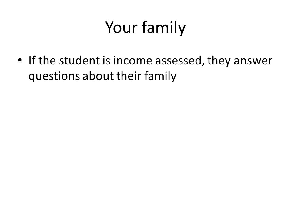 Your family If the student is income assessed, they answer questions about their family