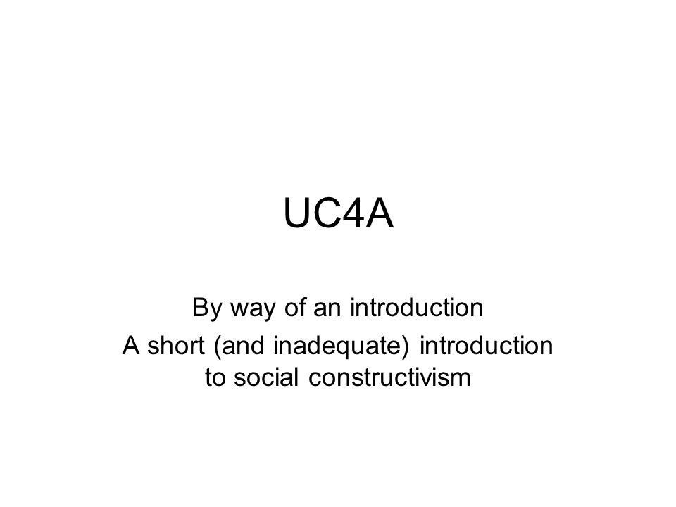 UC4A By way of an introduction A short (and inadequate) introduction to social constructivism