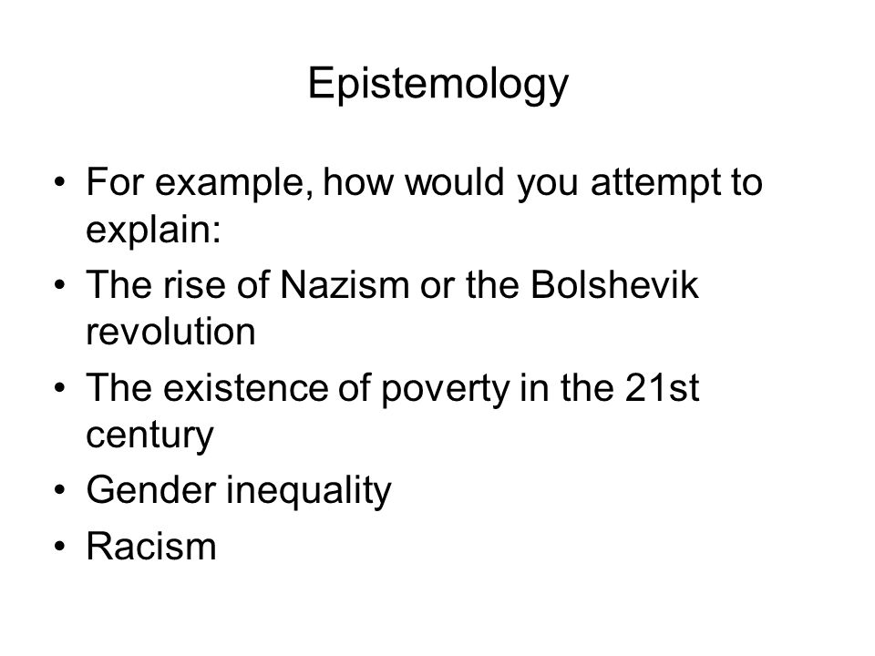 Epistemology For example, how would you attempt to explain: The rise of Nazism or the Bolshevik revolution The existence of poverty in the 21st century Gender inequality Racism
