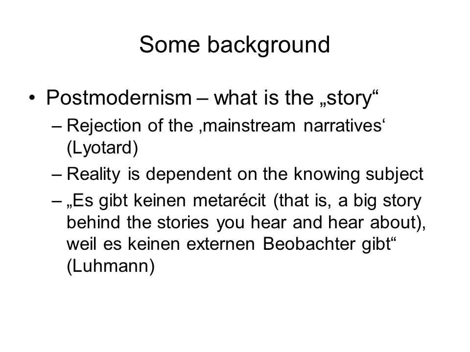 Some background Postmodernism – what is the story –Rejection of the mainstream narratives (Lyotard) –Reality is dependent on the knowing subject –Es gibt keinen metarécit (that is, a big story behind the stories you hear and hear about), weil es keinen externen Beobachter gibt (Luhmann)