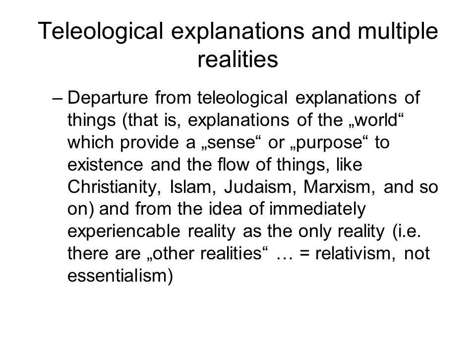 Teleological explanations and multiple realities –Departure from teleological explanations of things (that is, explanations of the world which provide a sense or purpose to existence and the flow of things, like Christianity, Islam, Judaism, Marxism, and so on) and from the idea of immediately experiencable reality as the only reality (i.e.