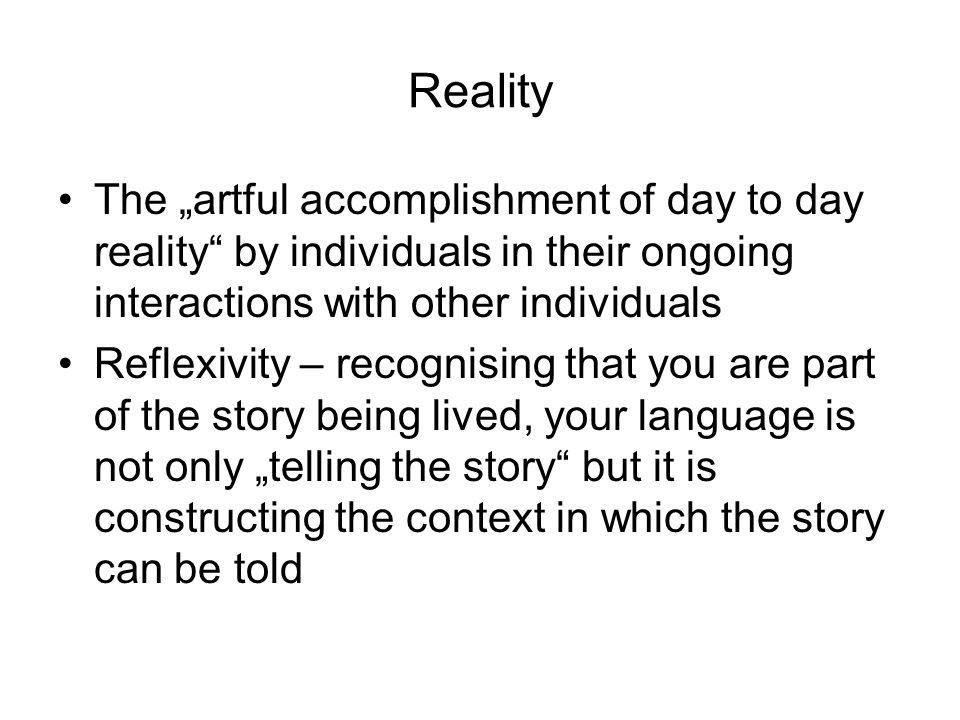Reality The artful accomplishment of day to day reality by individuals in their ongoing interactions with other individuals Reflexivity – recognising that you are part of the story being lived, your language is not only telling the story but it is constructing the context in which the story can be told