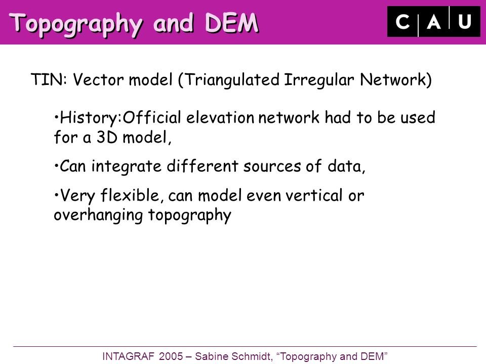 Topography and DEM TIN: Vector model (Triangulated Irregular Network) INTAGRAF 2005 – Sabine Schmidt, Topography and DEM History:Official elevation network had to be used for a 3D model, Can integrate different sources of data, Very flexible, can model even vertical or overhanging topography