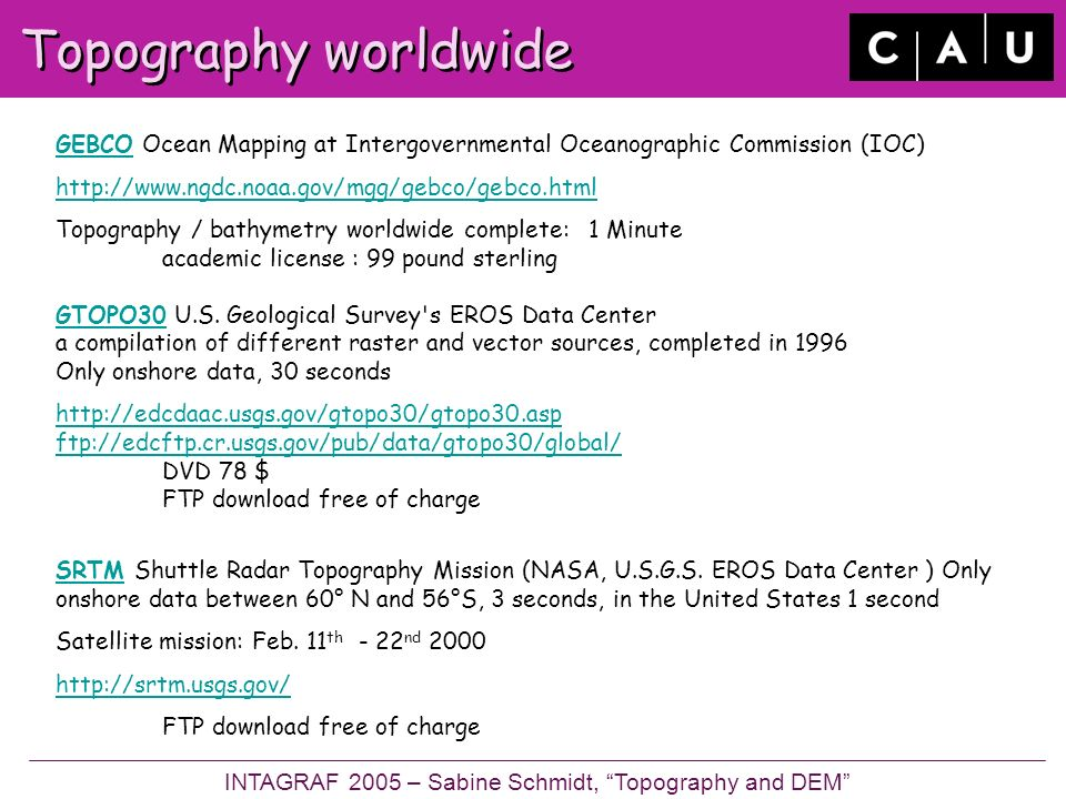 Topography worldwide GEBCOGEBCO Ocean Mapping at Intergovernmental Oceanographic Commission (IOC)   Topography / bathymetry worldwide complete:1 Minute academic license : 99 pound sterling GTOPO30 U.S.