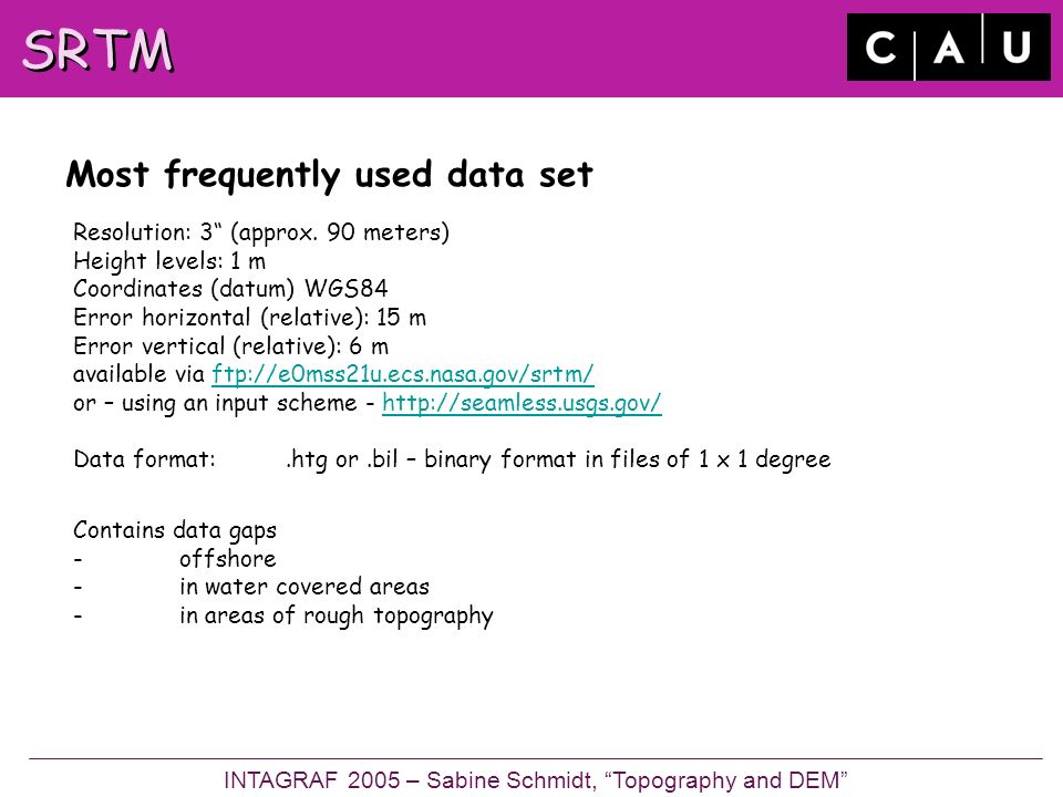 SRTM Most frequently used data set Resolution: 3 (approx.