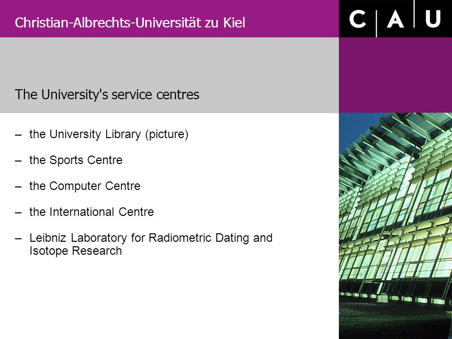 Christian-Albrechts-Universität zu Kiel –the University Library (picture) –the Sports Centre –the Computer Centre –the International Centre –Leibniz Laboratory for Radiometric Dating and Isotope Research The University s service centres