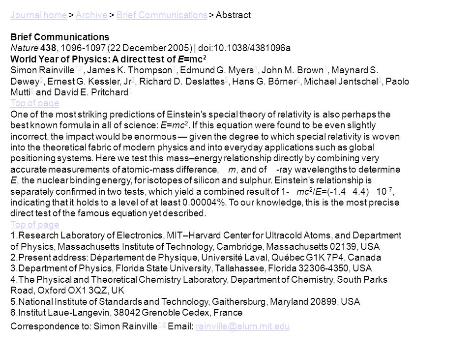 Journal homeJournal home > Archive > Brief Communications > AbstractArchiveBrief Communications Nature 438, 1096-1097 (22 December 2005) | doi:10.1038/4381096a World Year of Physics: A direct test of E=mc 2 Simon Rainville 1,2, James K.