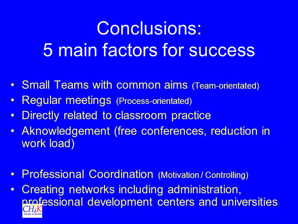 Conclusions: 5 main factors for success Small Teams with common aims (Team-orientated) Regular meetings (Process-orientated) Directly related to classroom practice Aknowledgement (free conferences, reduction in work load) Professional Coordination (Motivation / Controlling) Creating networks including administration, professional development centers and universities