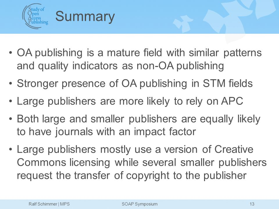 13 Summary OA publishing is a mature field with similar patterns and quality indicators as non-OA publishing Stronger presence of OA publishing in STM fields Large publishers are more likely to rely on APC Both large and smaller publishers are equally likely to have journals with an impact factor Large publishers mostly use a version of Creative Commons licensing while several smaller publishers request the transfer of copyright to the publisher Ralf Schimmer | MPSSOAP Symposium