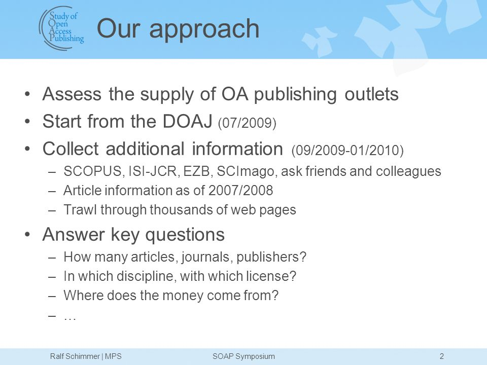 Our approach Assess the supply of OA publishing outlets Start from the DOAJ (07/2009) Collect additional information (09/ /2010) –SCOPUS, ISI-JCR, EZB, SCImago, ask friends and colleagues –Article information as of 2007/2008 –Trawl through thousands of web pages Answer key questions –How many articles, journals, publishers.