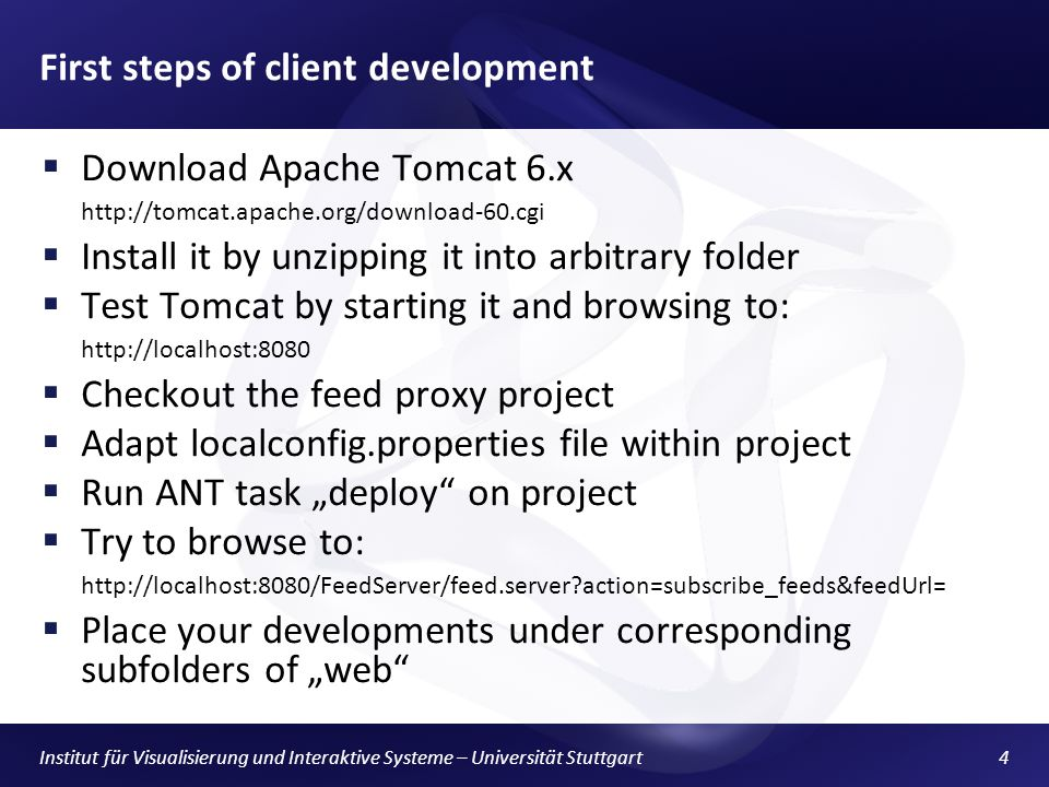 First steps of client development Download Apache Tomcat 6.x   Install it by unzipping it into arbitrary folder Test Tomcat by starting it and browsing to:   Checkout the feed proxy project Adapt localconfig.properties file within project Run ANT task deploy on project Try to browse to:   action=subscribe_feeds&feedUrl= Place your developments under corresponding subfolders of web Institut für Visualisierung und Interaktive Systeme – Universität Stuttgart4
