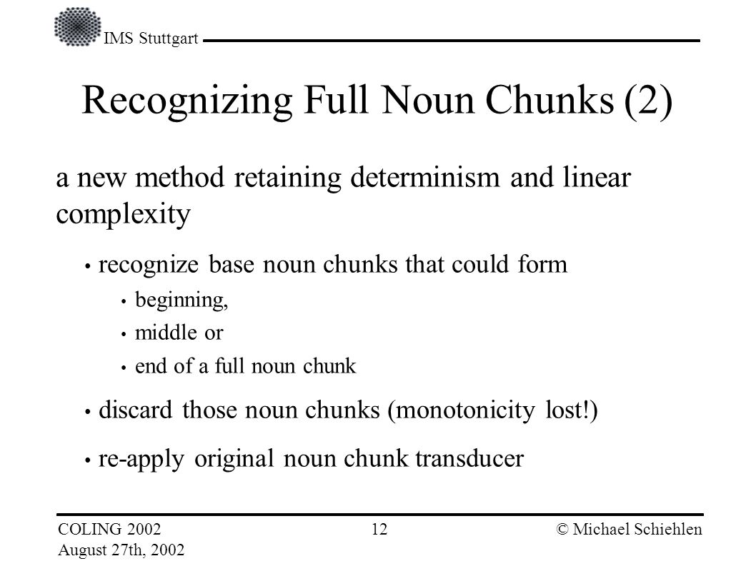 IMS Stuttgart COLING 2002 August 27th, 2002 © Michael Schiehlen 11 Recognizing Full Noun Chunks (1) explicit representation of ambiguities (potential noun chunks) used in previous work on full noun chunking (Brants:99, Schmid and Schulte im Walde:00, Kermes and Evert:02) drawback: requires search Parser is not deterministic any longer.