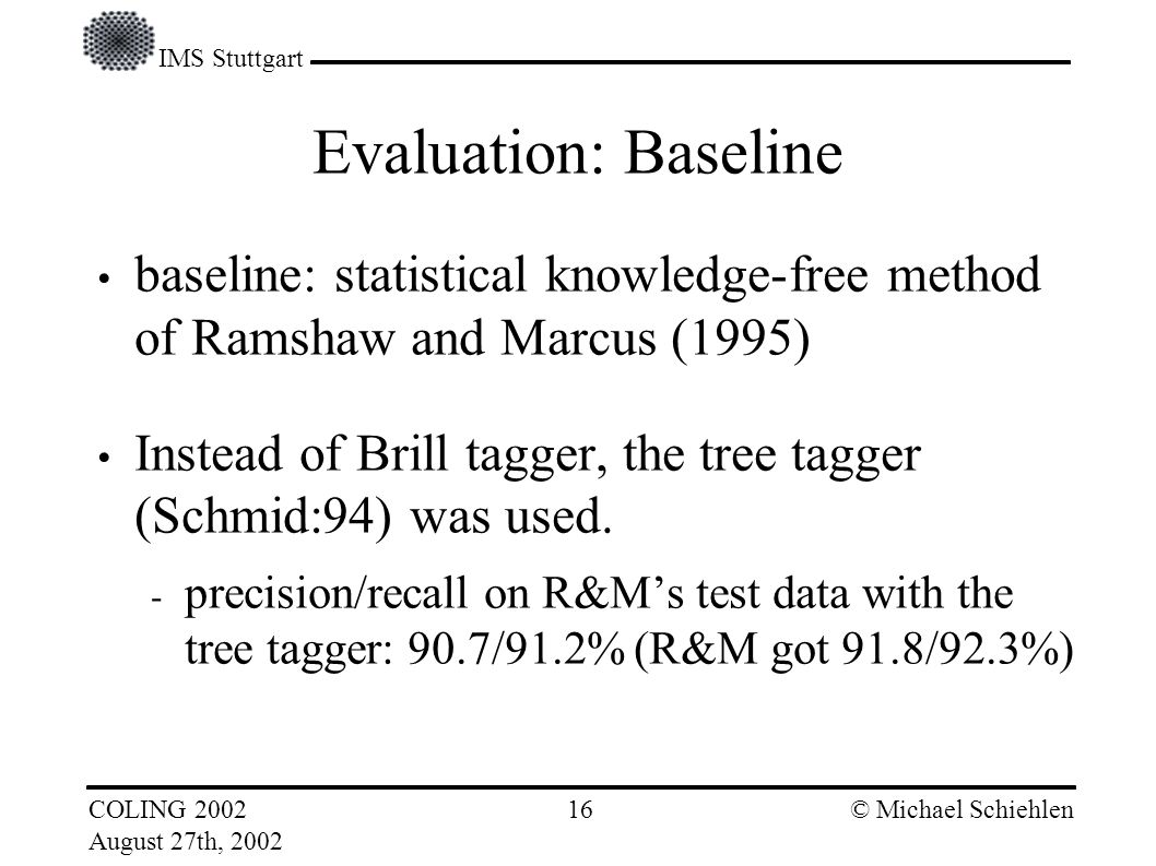 IMS Stuttgart COLING 2002 August 27th, 2002 © Michael Schiehlen 15 Evaluation: Test Data gold standard: NEGRA tree bank 321,000 tokens 100,974 base noun chunks 78,942 full noun chunks Structure of full noun chunks not considered.