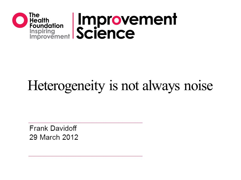 Heterogeneity is not always noise Frank Davidoff 29 March 2012