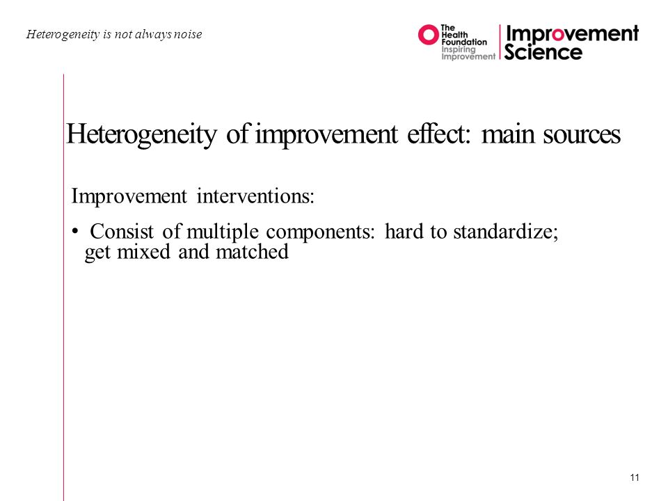 Heterogeneity of improvement effect: main sources Heterogeneity is not always noise 11 Improvement interventions: Consist of multiple components: hard to standardize; get mixed and matched
