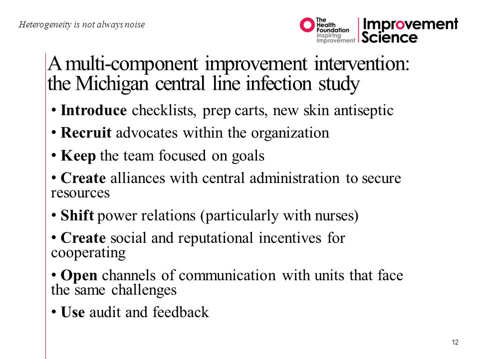 A multi-component improvement intervention: the Michigan central line infection study Heterogeneity is not always noise 12 Introduce checklists, prep carts, new skin antiseptic Recruit advocates within the organization Keep the team focused on goals Create alliances with central administration to secure resources Shift power relations (particularly with nurses) Create social and reputational incentives for cooperating Open channels of communication with units that face the same challenges Use audit and feedback