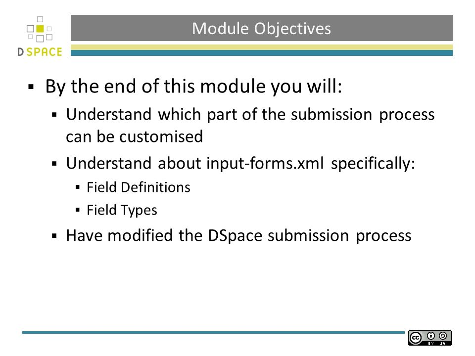 Module Objectives By the end of this module you will: Understand which part of the submission process can be customised Understand about input-forms.xml specifically: Field Definitions Field Types Have modified the DSpace submission process