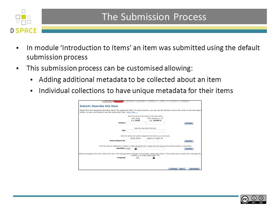 The Submission Process In module Introduction to Items an item was submitted using the default submission process This submission process can be customised allowing: Adding additional metadata to be collected about an item Individual collections to have unique metadata for their items