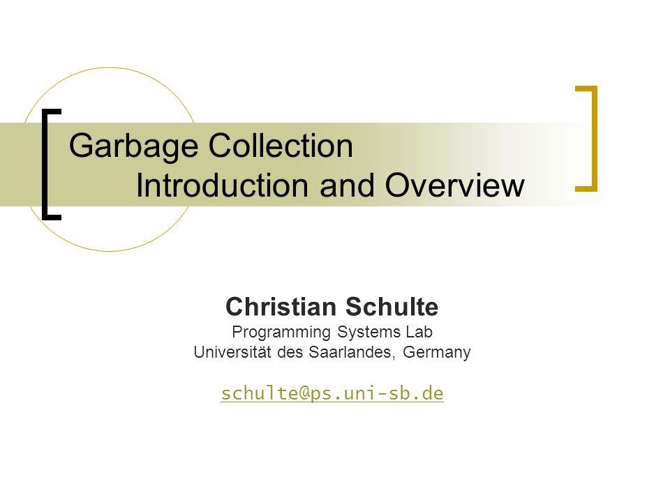 Garbage Collection Introduction and Overview Christian Schulte Programming Systems Lab Universität des Saarlandes, Germany schulte@ps.uni-sb.de