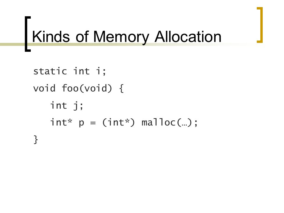 Kinds of Memory Allocation static int i; void foo(void) { int j; int* p = (int*) malloc(…); }