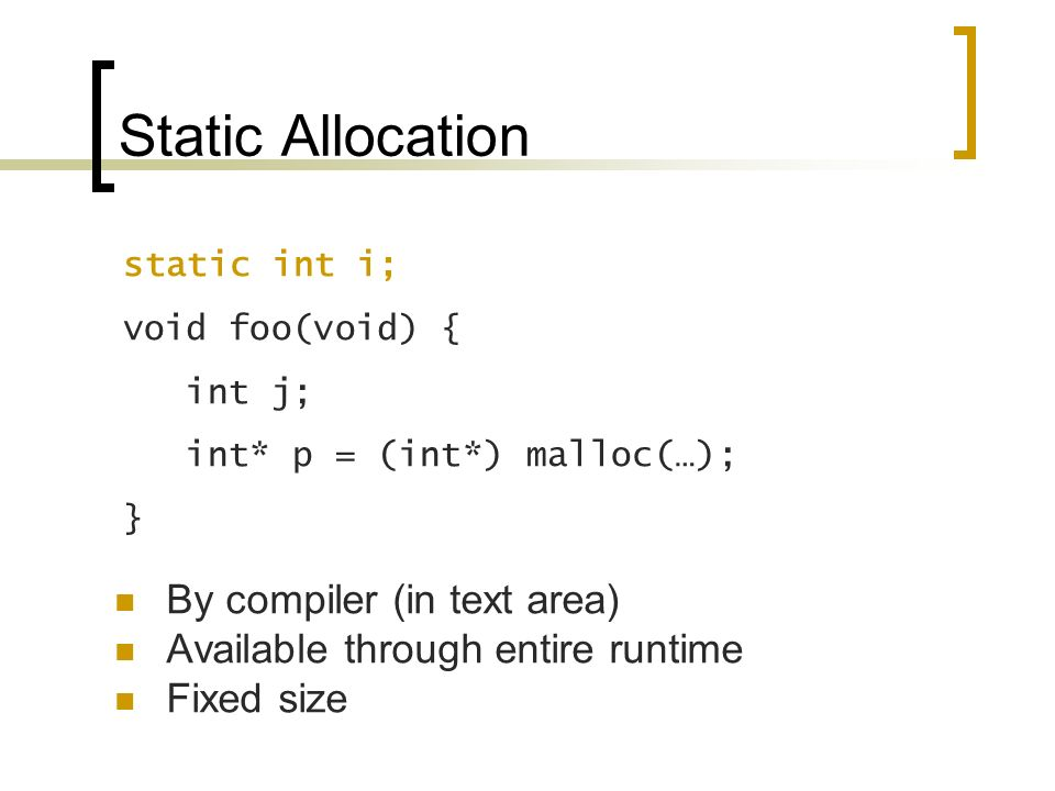 Static Allocation By compiler (in text area) Available through entire runtime Fixed size static int i; void foo(void) { int j; int* p = (int*) malloc(…); }