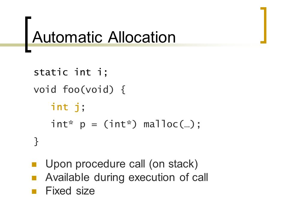Automatic Allocation Upon procedure call (on stack) Available during execution of call Fixed size static int i; void foo(void) { int j; int* p = (int*) malloc(…); }