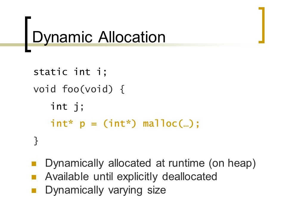 Dynamic Allocation Dynamically allocated at runtime (on heap) Available until explicitly deallocated Dynamically varying size static int i; void foo(void) { int j; int* p = (int*) malloc(…); }