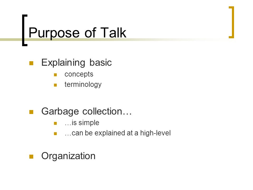 Purpose of Talk Explaining basic concepts terminology Garbage collection… …is simple …can be explained at a high-level Organization