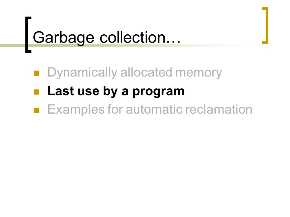 Garbage collection… Dynamically allocated memory Last use by a program Examples for automatic reclamation