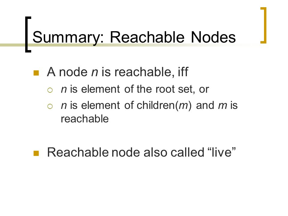 Summary: Reachable Nodes A node n is reachable, iff n is element of the root set, or n is element of children(m) and m is reachable Reachable node also called live