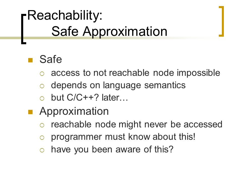 Reachability: Safe Approximation Safe access to not reachable node impossible depends on language semantics but C/C++.