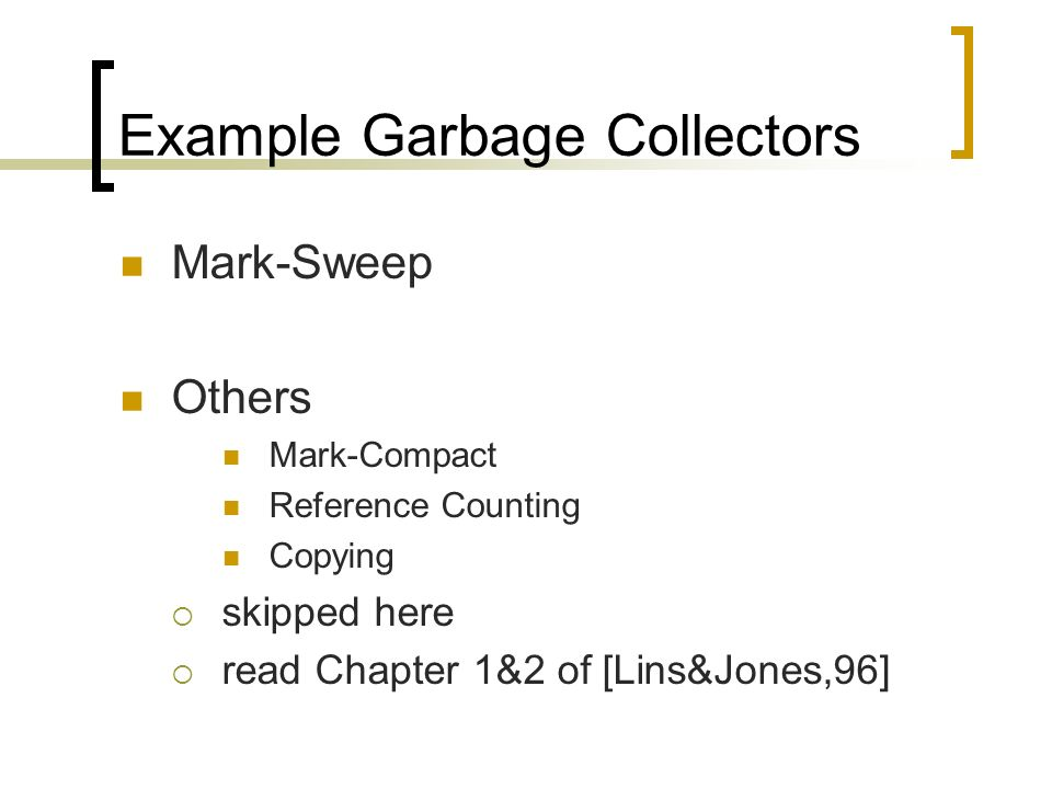 Example Garbage Collectors Mark-Sweep Others Mark-Compact Reference Counting Copying skipped here read Chapter 1&2 of [Lins&Jones,96]