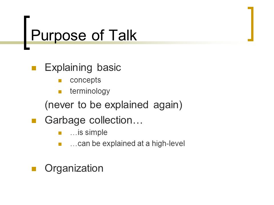 Purpose of Talk Explaining basic concepts terminology (never to be explained again) Garbage collection… …is simple …can be explained at a high-level Organization