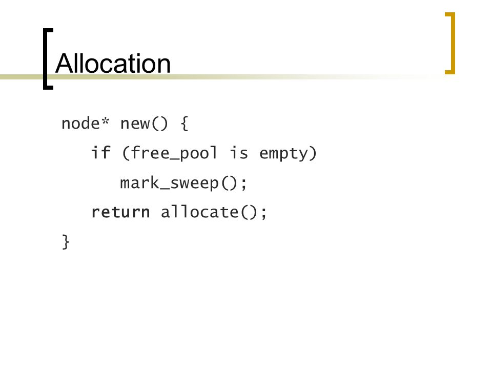 Allocation node* new() { if (free_pool is empty) mark_sweep(); return allocate(); }