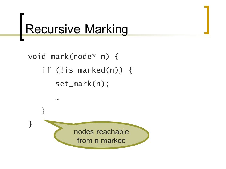 Recursive Marking void mark(node* n) { if (!is_marked(n)) { set_mark(n); … } nodes reachable from n marked
