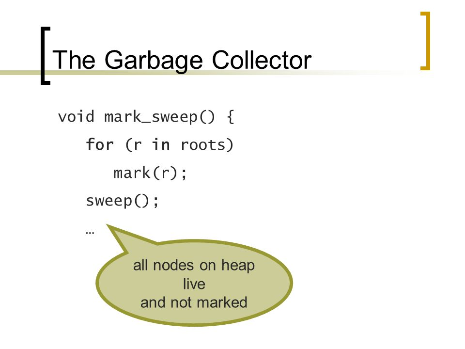 The Garbage Collector void mark_sweep() { for (r in roots) mark(r); sweep(); … all nodes on heap live and not marked