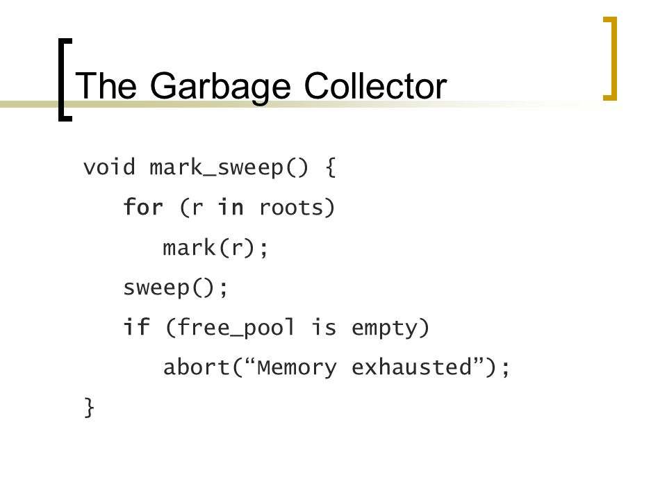 The Garbage Collector void mark_sweep() { for (r in roots) mark(r); sweep(); if (free_pool is empty) abort(Memory exhausted); }