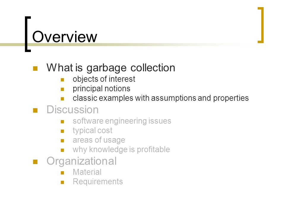 Overview What is garbage collection objects of interest principal notions classic examples with assumptions and properties Discussion software engineering issues typical cost areas of usage why knowledge is profitable Organizational Material Requirements