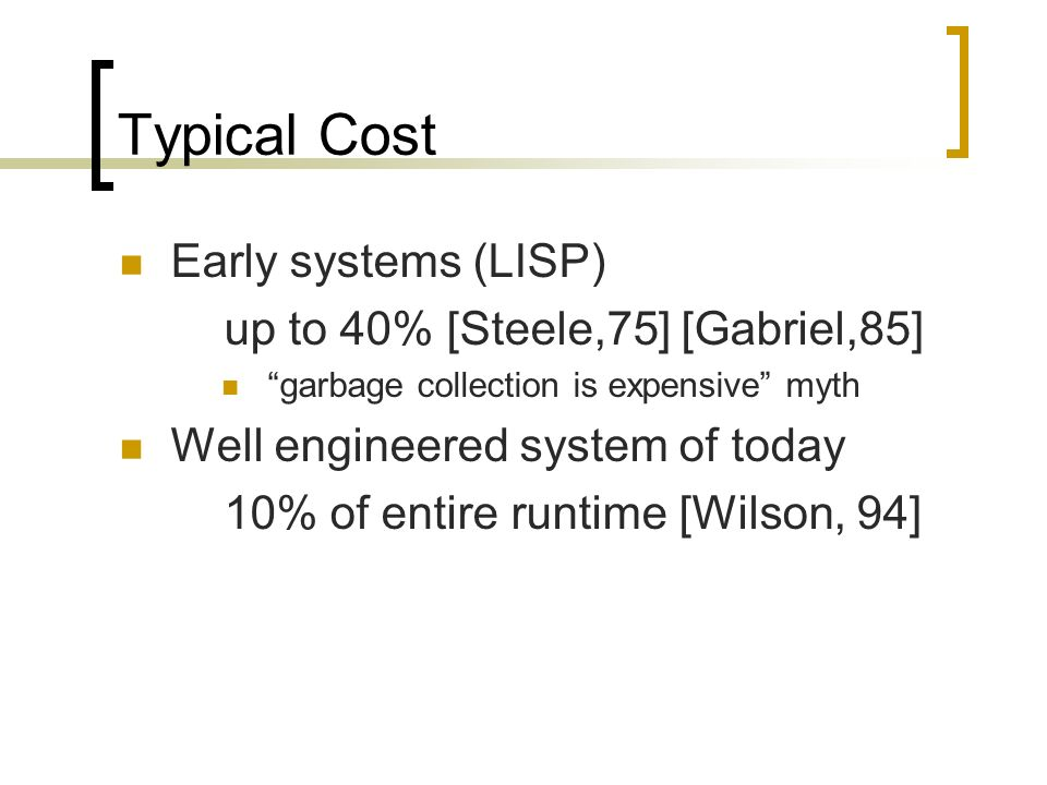 Typical Cost Early systems (LISP) up to 40% [Steele,75] [Gabriel,85] garbage collection is expensive myth Well engineered system of today 10% of entire runtime [Wilson, 94]