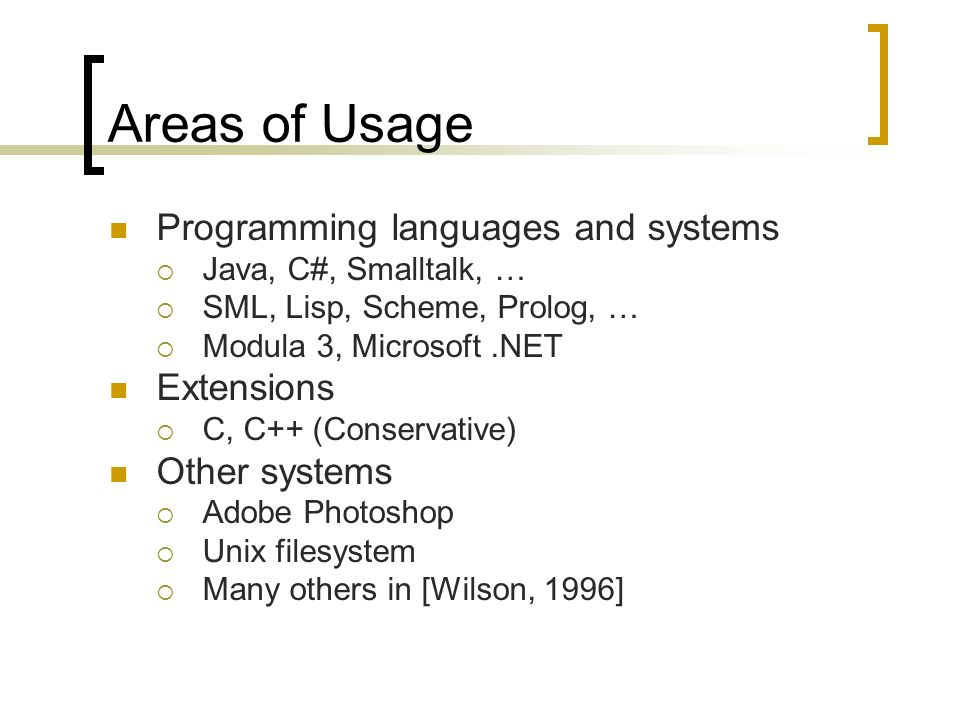 Areas of Usage Programming languages and systems Java, C#, Smalltalk, … SML, Lisp, Scheme, Prolog, … Modula 3, Microsoft.NET Extensions C, C++ (Conservative) Other systems Adobe Photoshop Unix filesystem Many others in [Wilson, 1996]