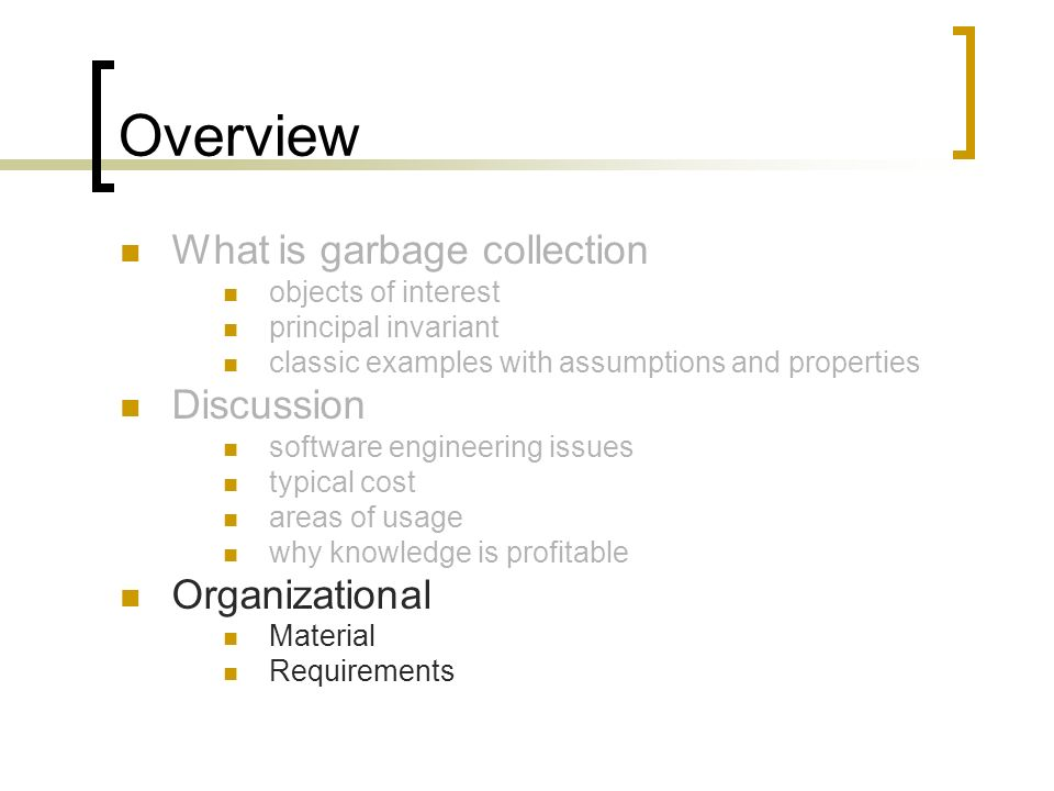 Overview What is garbage collection objects of interest principal invariant classic examples with assumptions and properties Discussion software engineering issues typical cost areas of usage why knowledge is profitable Organizational Material Requirements
