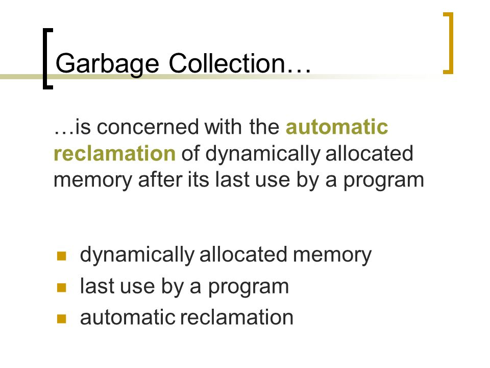 Garbage Collection… dynamically allocated memory last use by a program automatic reclamation …is concerned with the automatic reclamation of dynamically allocated memory after its last use by a program