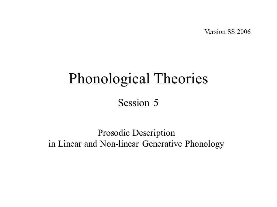 Phonological Theories Session 5 Prosodic Description in Linear and Non-linear Generative Phonology Version SS 2006