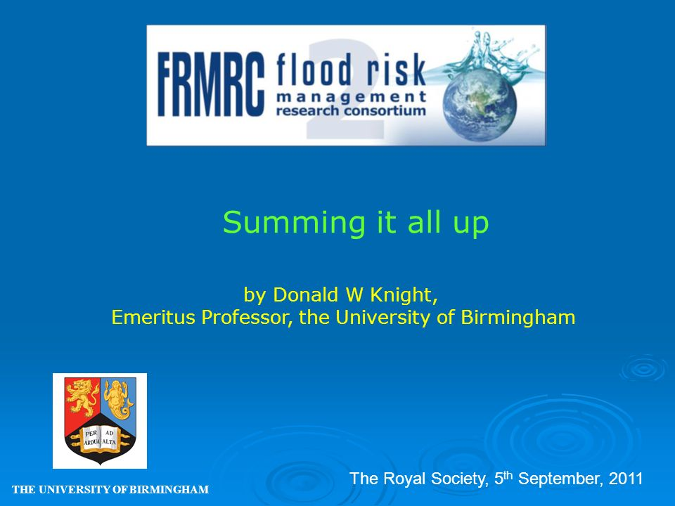 Summing it all up THE UNIVERSITY OF BIRMINGHAM by Donald W Knight, Emeritus Professor, the University of Birmingham The Royal Society, 5 th September, 2011