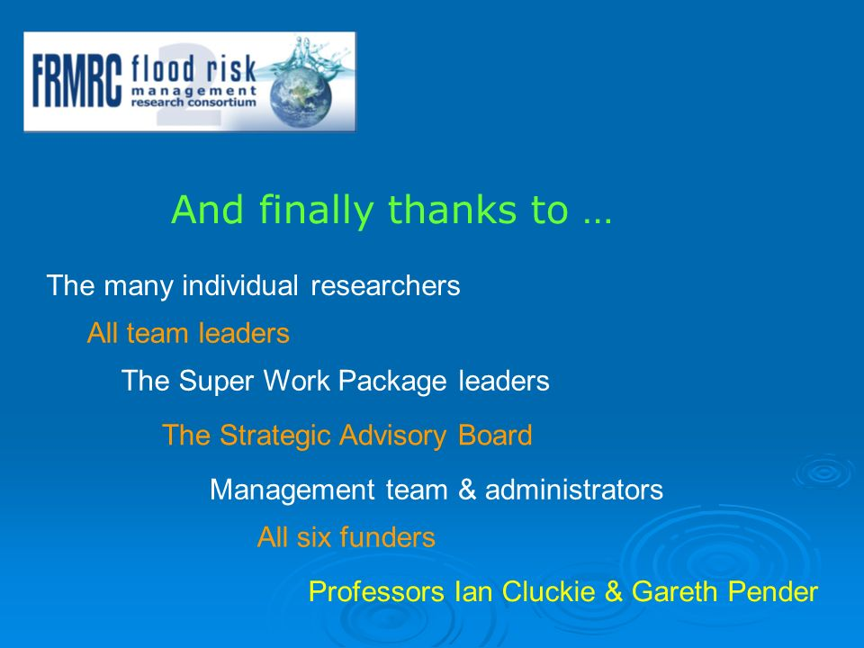 And finally thanks to … The many individual researchers All team leaders The Super Work Package leaders The Strategic Advisory Board Management team & administrators All six funders Professors Ian Cluckie & Gareth Pender