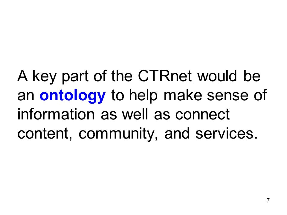 7 A key part of the CTRnet would be an ontology to help make sense of information as well as connect content, community, and services.