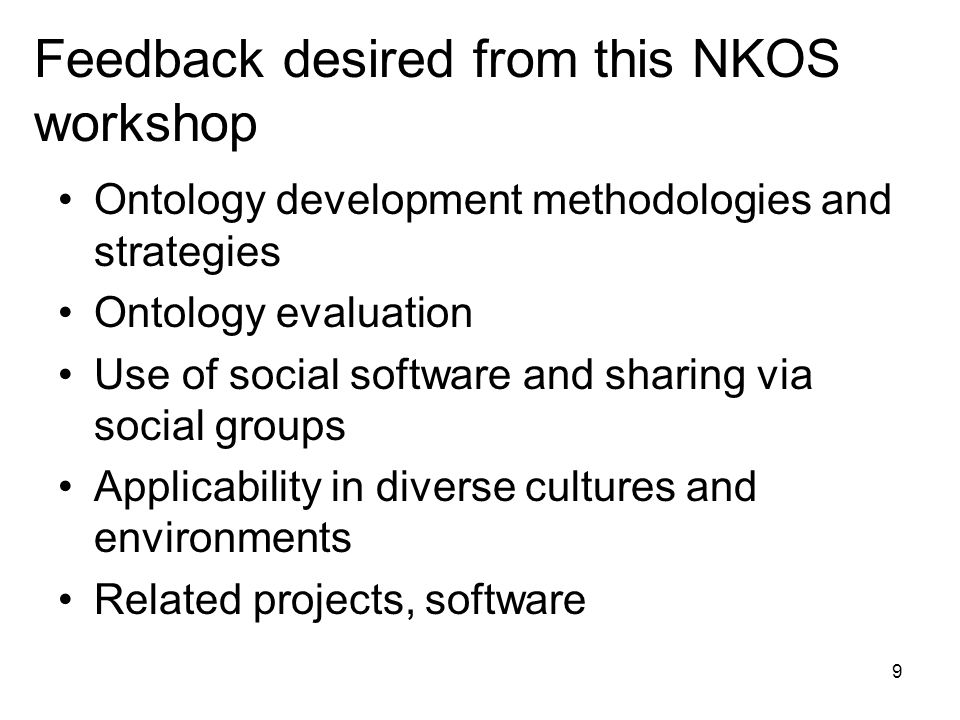 9 Feedback desired from this NKOS workshop Ontology development methodologies and strategies Ontology evaluation Use of social software and sharing via social groups Applicability in diverse cultures and environments Related projects, software