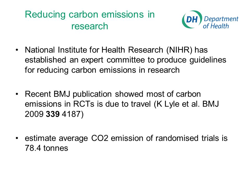 Reducing carbon emissions in research National Institute for Health Research (NIHR) has established an expert committee to produce guidelines for reducing carbon emissions in research Recent BMJ publication showed most of carbon emissions in RCTs is due to travel (K Lyle et al.